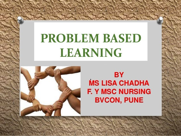 PROBLEM BASED LEARNING . BY MS LISA CHADHA F. Y MSC NURSING BVCON, PUNE