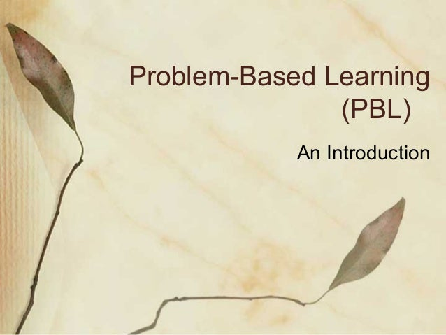 Problem-Based Learning               (PBL)            An Introduction