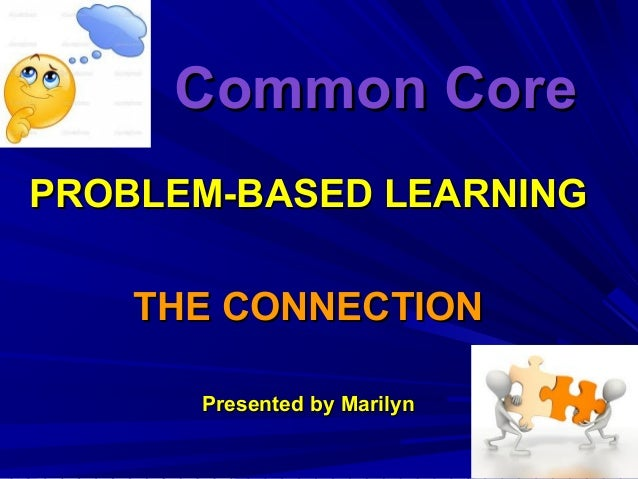 Common CoreCommon Core PROBLEM-BASED LEARNINGPROBLEM-BASED LEARNING THE CONNECTIONTHE CONNECTION Presented by MarilynPrese...