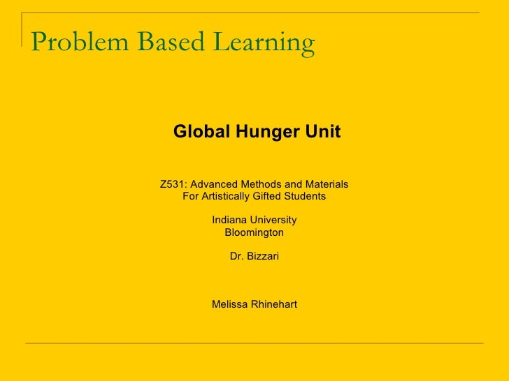 Problem Based Learning <ul><li>Global Hunger Unit </li></ul><ul><li>Z531: Advanced Methods and Materials </li></ul><ul><li...