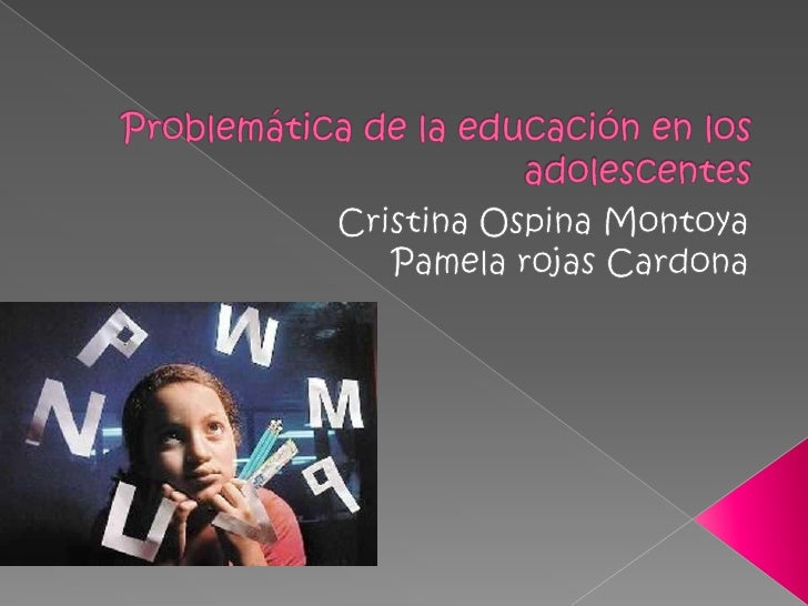 Problemática de la educación en los adolescentes <br />Cristina Ospina Montoya<br />Pamela rojas Cardona  <br />