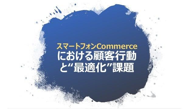 """スマートフォンCommerce における顧客行動 と""""最適化""""課題"""