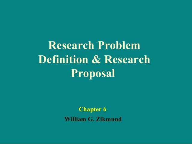 Research Problem Definition & Research Proposal William G. Zikmund Chapter 6