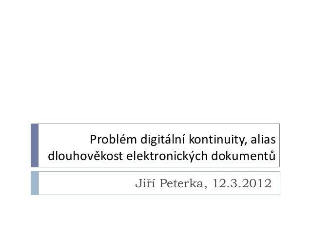 Problém digitální kontinuity, aliasdlouhověkost elektronických dokumentů               Jiří Peterka, 12.3.2012