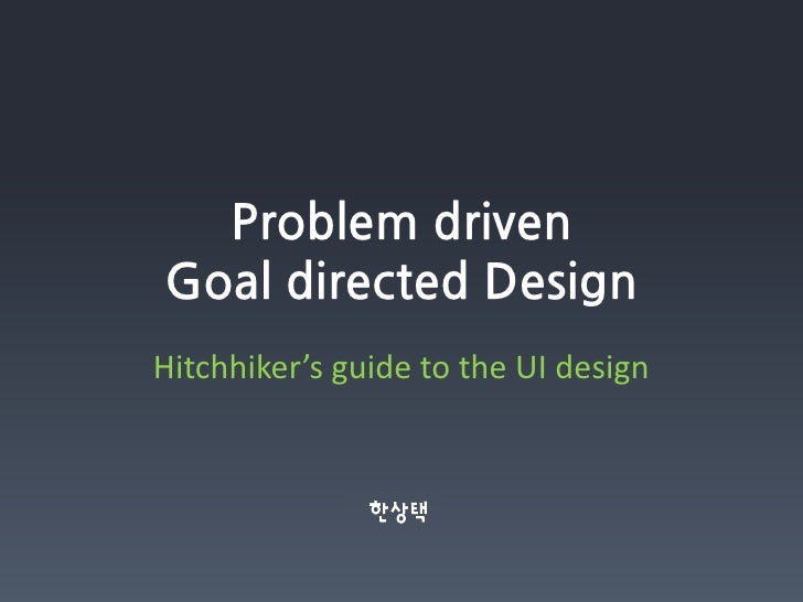 Problem driven Goal directed Design Hitchhiker's guide to the UI design                  한상택