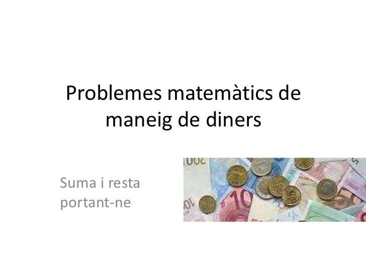 Problemes matemàtics de    maneig de dinersSuma i restaportant-ne