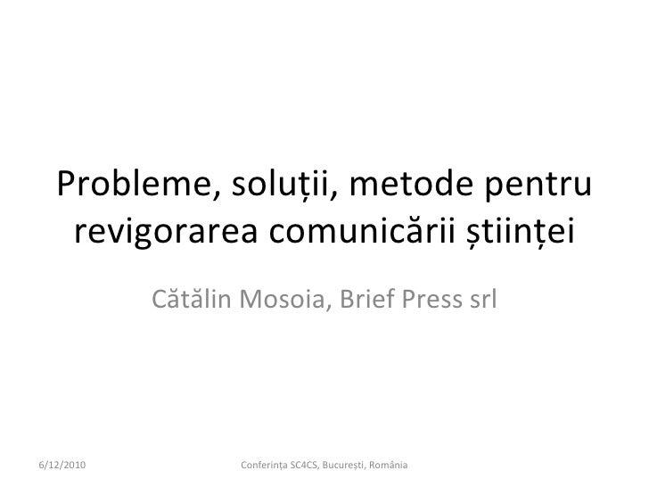 Probleme, soluții, metode pentru revigorarea comunicării științei Cătălin Mosoia, Brief Press srl 6/12/2010 Conferința SC4...