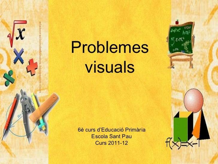 Problemes visuals 6è curs d'Educació Primària Escola Sant Pau Curs 2011-12