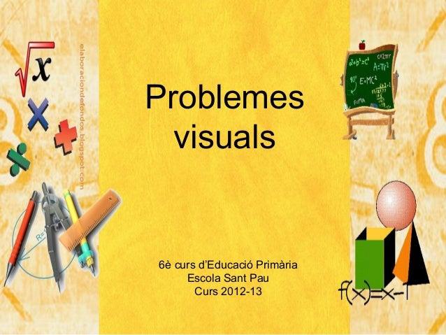 Problemes  visuals6è curs d'Educació Primària     Escola Sant Pau       Curs 2012-13