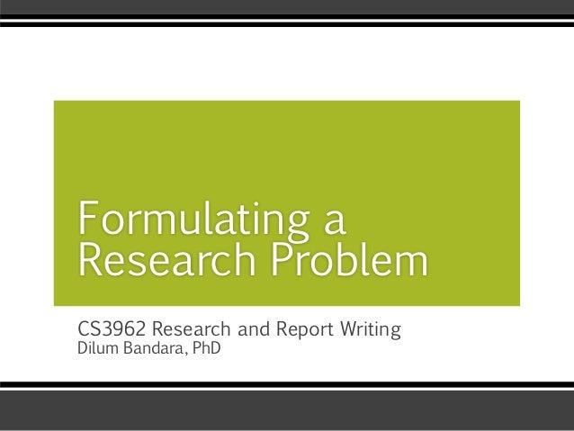CS3962 Research and Report Writing Dilum Bandara, PhD Formulating a Research Problem