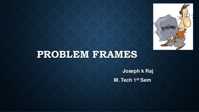 PROBLEM FRAMES Joseph k Raj M. Tech 1st Sem