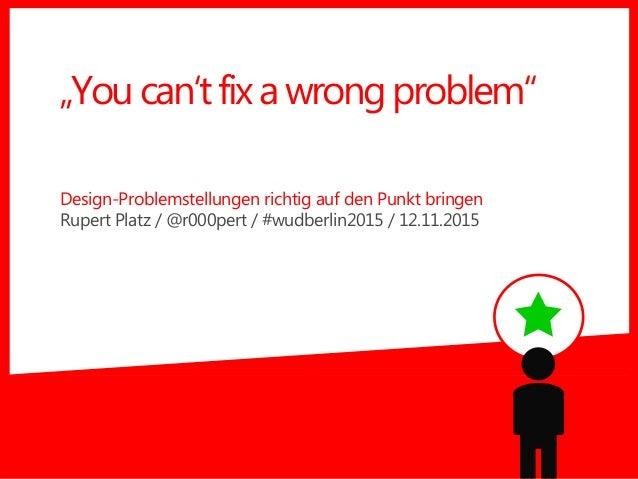 "Design-Problemstellungen richtig auf den Punkt bringen Rupert Platz / @r000pert / #wudberlin2015 / 12.11.2015 ""Youcan'tfix..."