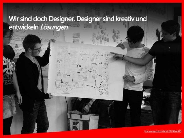lickr.com/photos/elkcat/8173044415 Wir sind doch Designer. Designer sind kreativ und entwickeln Lösungen.