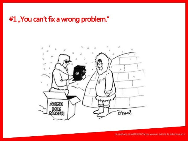 """#1 """"You can't fix a wrong problem."""" necrophone.com/2014/02/15/yes-you-can-sell-ice-to-eskimos-part-i/"""
