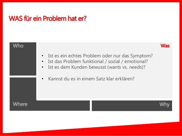 Who What Where Why WAS für ein Problem hat er? Was • Ist es ein echtes Problem oder nur das Symptom? • Ist das Problem fun...