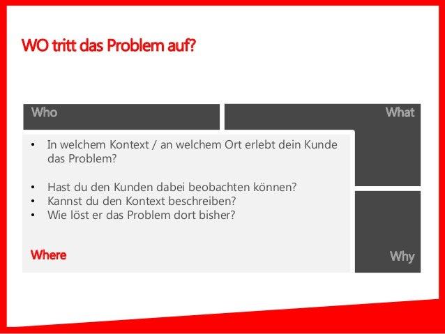 Who What Where Why • In welchem Kontext / an welchem Ort erlebt dein Kunde das Problem? • Hast du den Kunden dabei beobach...