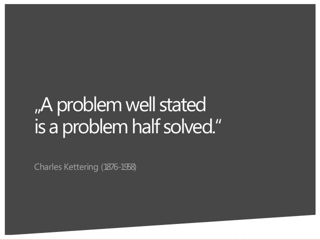 """""""Aproblemwellstated isaproblemhalfsolved."""" Charles Kettering (1876-1958) 6"""