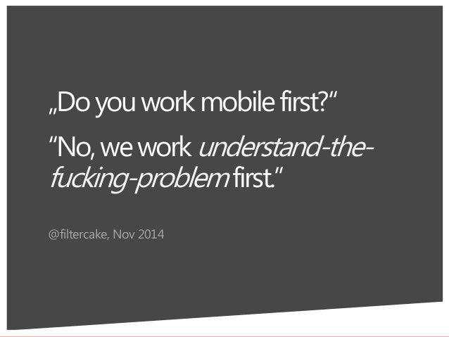 """No,weworkunderstand-the- fucking-problemfirst."" @filtercake, Nov 2014 7 ""Doyouworkmobilefirst?"""
