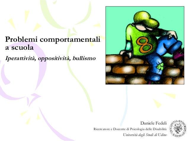 Problemi comportamentali a scuola Iperattività, oppositività, bullismo Daniele Fedeli Ricercatore e Docente di Psicologia ...