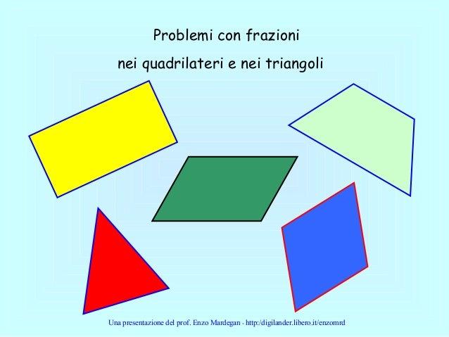 Problemi con frazioni nei quadrilateri e nei triangoli Una presentazione del prof. Enzo Mardegan - http:/digilander.libero...
