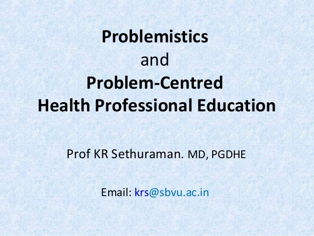 Problemistics and Problem-Centred Health Professional Education Prof KR Sethuraman. MD, PGDHE Email: krs@sbvu.ac.in