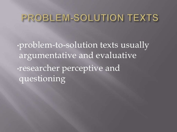 •problem-to-solution texts usually argumentative and evaluative•researcher perceptive and questioning