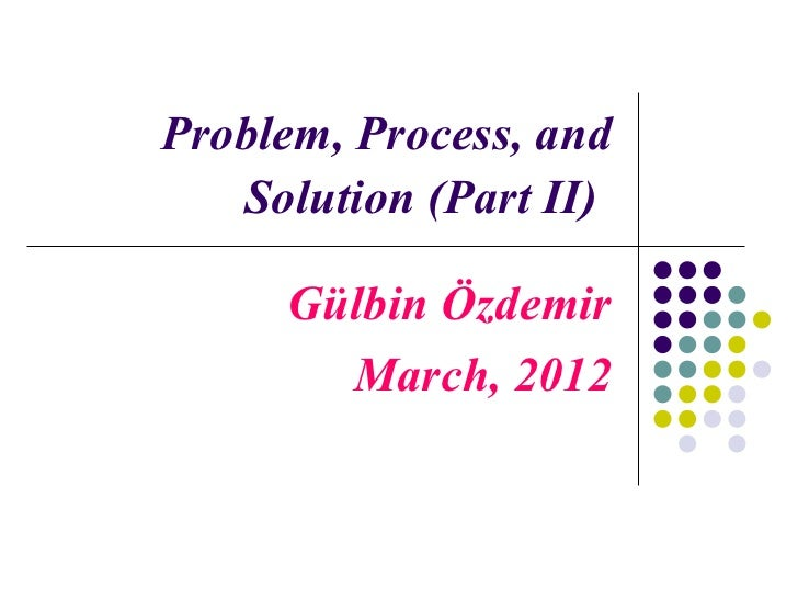 Problem, Process, and   Solution (Part II)     Gülbin Özdemir       March, 2012