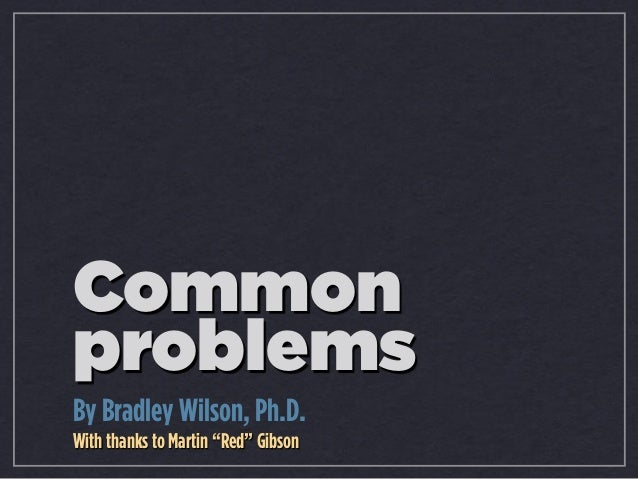 "Common problems By Bradley Wilson, Ph.D. With thanks to Martin ""Red"" Gibson"