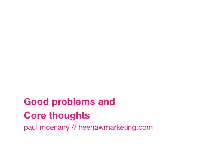 Good problems and Core thoughtspaul mcenany // heehawmarketing.com