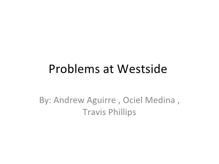 Problems at Westside  By: Andrew Aguirre , Ociel Medina , Travis Phillips