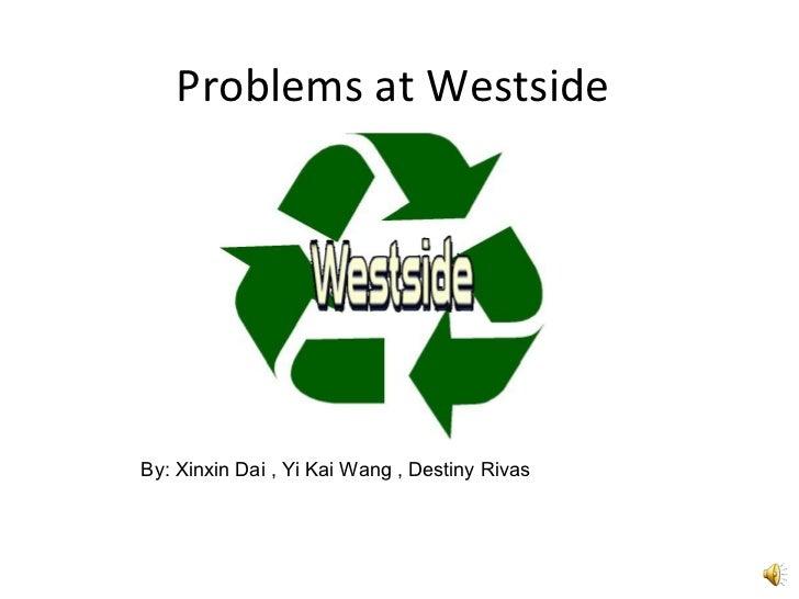 Problems at Westside By: Xinxin Dai , Yi Kai Wang , Destiny Rivas