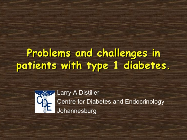 Problems and challenges in patients with type 1 diabetes.   Larry A Distiller Centre for Diabetes and Endocrinology Johann...