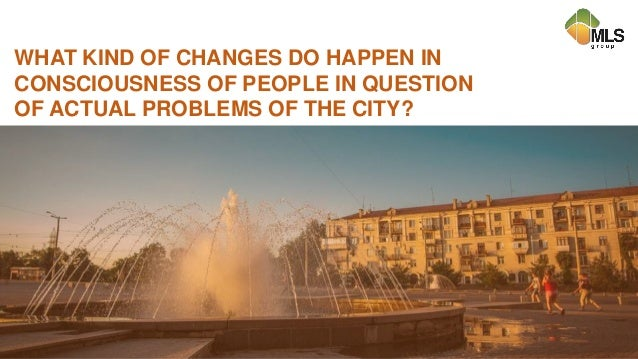 WHAT KIND OF CHANGES DO HAPPEN IN CONSCIOUSNESS OF PEOPLE IN QUESTION OF ACTUAL PROBLEMS OF THE CITY?