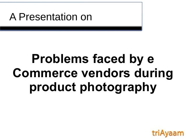 A Presentation on Problems faced by e Commerce vendors during product photography