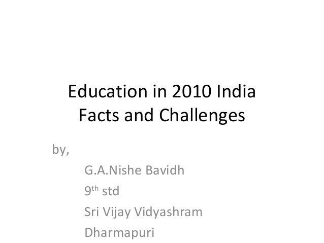 Education in 2010 India Facts and Challenges by, G.A.Nishe Bavidh 9th std Sri Vijay Vidyashram Dharmapuri