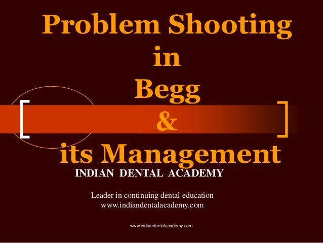 Problem Shooting in Begg & its Management INDIAN DENTAL ACADEMY Leader in continuing dental education www.indiandentalacad...