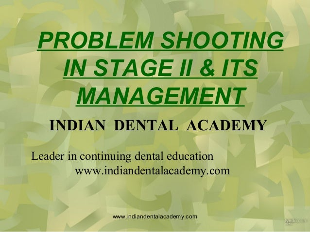 PROBLEM SHOOTING IN STAGE II & ITS MANAGEMENT INDIAN DENTAL ACADEMY Leader in continuing dental education www.indiandental...
