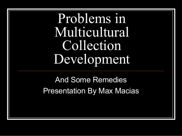 Problems in Multicultural Collection Development And Some Remedies Presentation By Max Macias