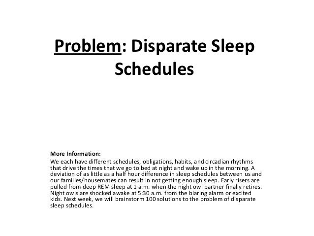 Problem: Disparate Sleep        SchedulesMore Information:We each have different schedules, obligations, habits, and circa...