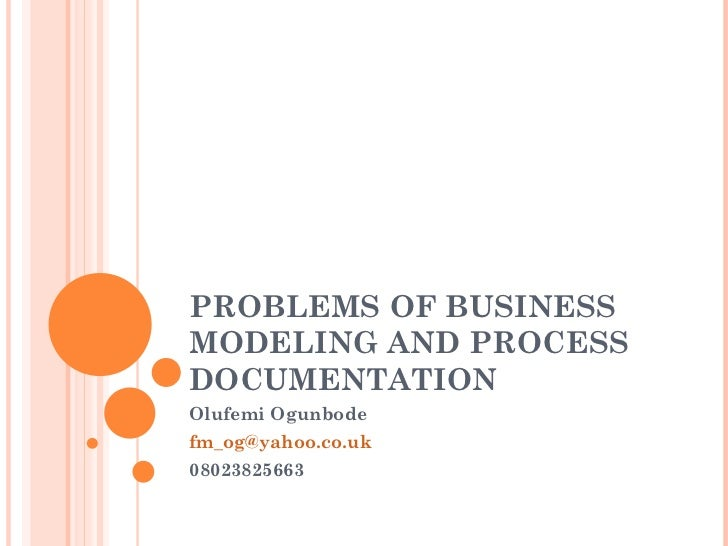 PROBLEMS OF BUSINESS MODELING AND PROCESS DOCUMENTATION Olufemi Ogunbode [email_address] 08023825663