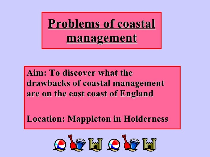 Problems of coastal management Aim: To discover what the drawbacks of coastal management are on the east coast of England ...