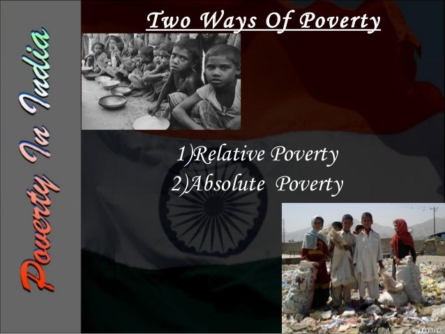 Absolute PovertyIt is associated with a Minimum Level ofLiving       or   Minimum    ConsumptionRequirements of Food, Clot...