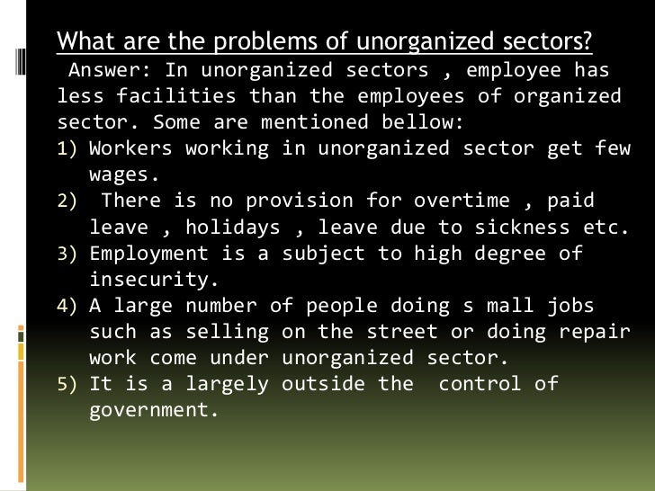the unorganized sector and urban poverty A majority of labour in india is employed by unorganised sector (unincorporated) these include family owned shops and street vendors above is a self-employed child labourer in the unorganised retail sector of india.
