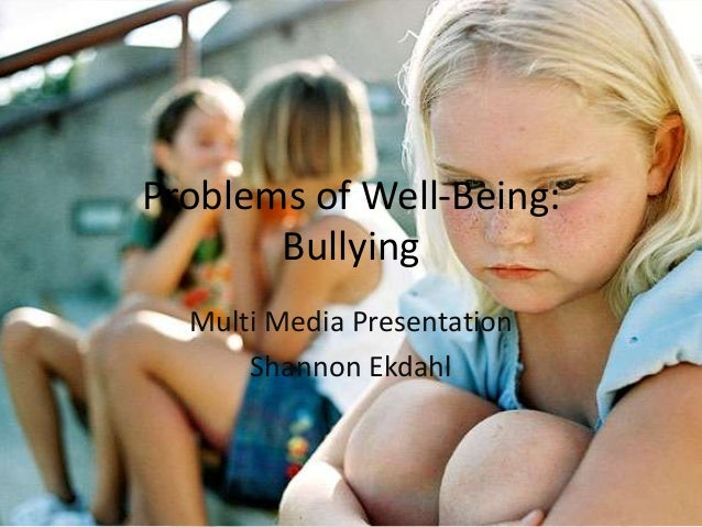 Problems of Well-Being: Bullying Multi Media Presentation Shannon Ekdahl