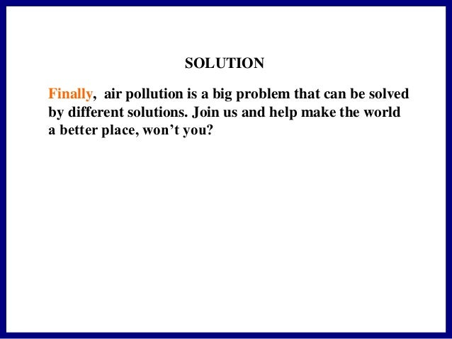 essay about pollution problem and solution Free essay: solutions to the air pollution problem in america it is steadily becoming harder to breathe these days every major city in the world is.