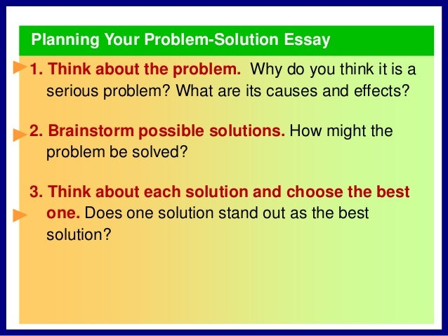 problem solution essays In this blog post, i'll show you how to write a problem-solution essay that will effectively present your point of view and help solve real problems.