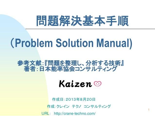 1 問題解決基本手順 (Problem Solution Manual) 参考文献:『問題を整理し、分析する技術』 著者:日本能率協会コンサルティング 作成日:2013年8月20日 作成:クレイン テクノ コンサルティング URL: http:...