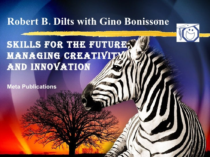 Robert B. Dilts with Gino Bonissone SKILLS for the FUTURE; Managing Creativity  and Innovation Meta Publications