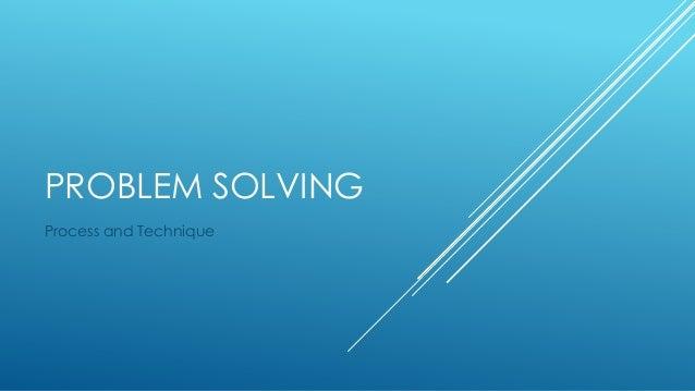 PROBLEM SOLVING Process and Technique