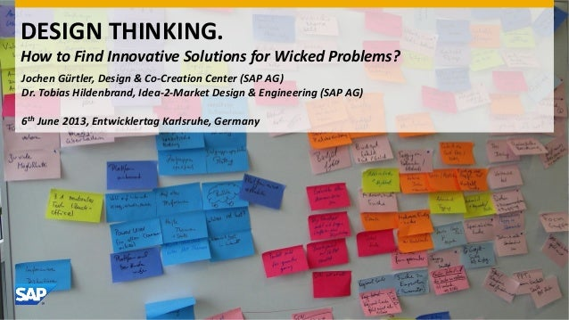 DESIGN THINKING.How to Find Innovative Solutions for Wicked Problems?Jochen Gürtler, Design & Co-Creation Center (SAP AG)D...